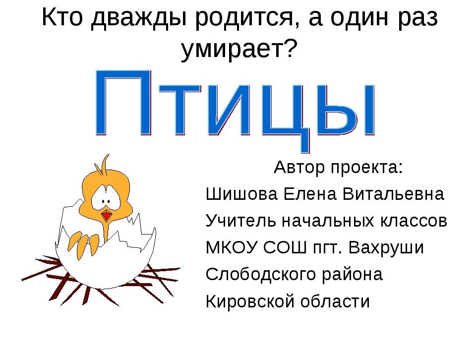 Кто дважды родится, а один раз умирает? Автор проекта: Шишова Елена Витальевн...