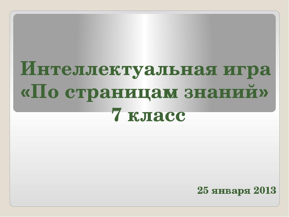 25 января 2013 Интеллектуальная игра «По страницам знаний» 7 класс