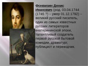 Фонвизин Денис Иванович(род. 03.04.1744 (1745 ?) – умер 01.12.1792) – велики