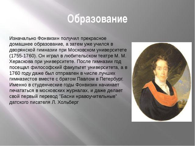 Образование Изначально Фонвизин получил прекрасное домашнее образование, а за...