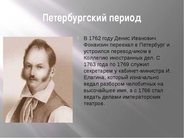 Петербургский период В 1762 году Денис Иванович Фонвизин переехал в Петербург...