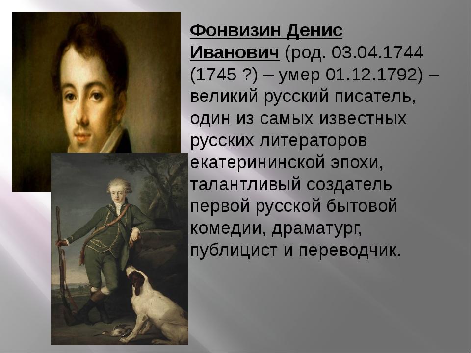 Фонвизин Денис Иванович(род. 03.04.1744 (1745 ?) – умер 01.12.1792) – велики...
