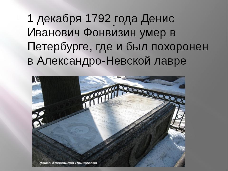 . 1 декабря 1792 года Денис Иванович Фонвизин умер в Петербурге, где и был по...