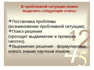 В проблемной ситуации можно выделить следующие этапы: Постановка проблемы (во