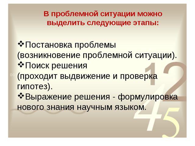 В проблемной ситуации можно выделить следующие этапы: Постановка проблемы (во...