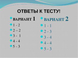 ОТВЕТЫ К ТЕСТУ! ВАРИАНТ 1 1 - 2 2 – 2 3 - 1 4 - 4 5 - 3 ВАРИАНТ 2 1 - 1 2 - 3