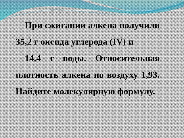 При сжигании алкена получили 35,2 г оксида углерода (IV) и 14,4 г воды. Относ...