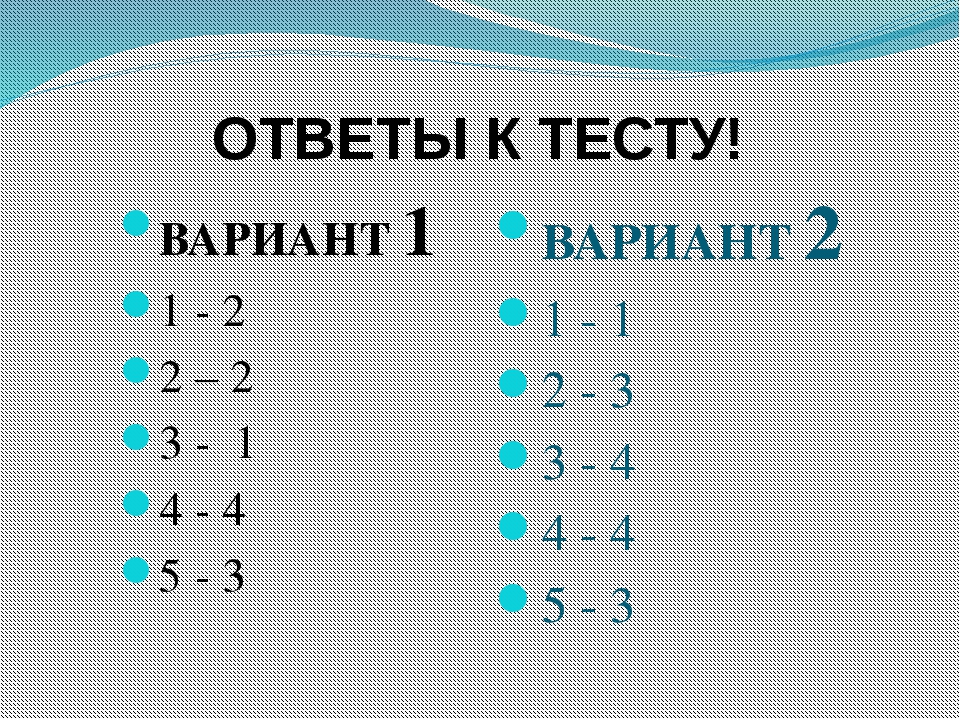 ОТВЕТЫ К ТЕСТУ! ВАРИАНТ 1 1 - 2 2 – 2 3 - 1 4 - 4 5 - 3 ВАРИАНТ 2 1 - 1 2 - 3...
