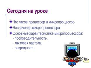 Сегодня на уроке Что такое процессор и микропроцессор Назначение микропроцесс