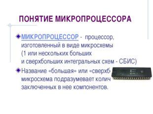 ПОНЯТИЕ МИКРОПРОЦЕССОРА МИКРОПРОЦЕССОР - процессор, изготовленный в виде микр