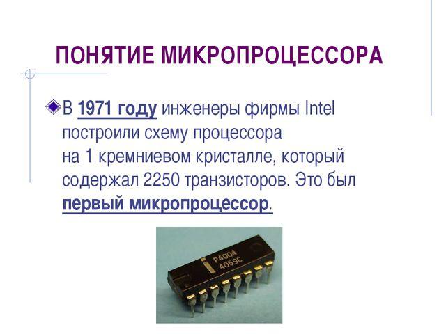 ПОНЯТИЕ МИКРОПРОЦЕССОРА В 1971 году инженеры фирмы Intel построили схему проц...