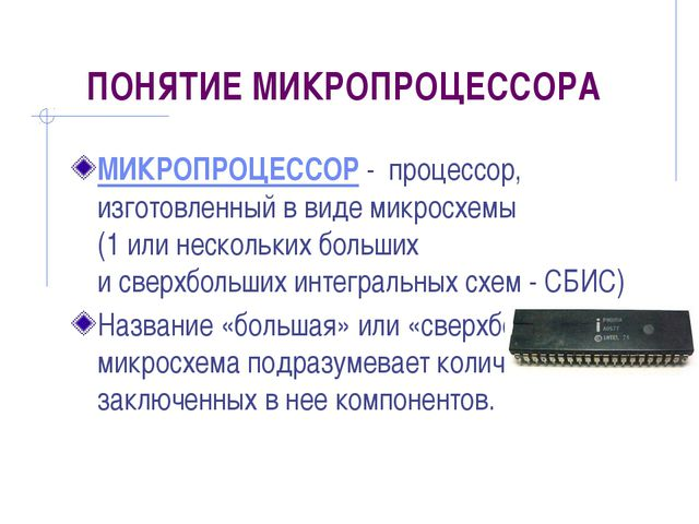 ПОНЯТИЕ МИКРОПРОЦЕССОРА МИКРОПРОЦЕССОР - процессор, изготовленный в виде микр...