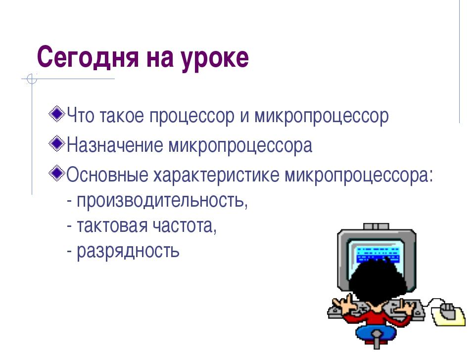 Сегодня на уроке Что такое процессор и микропроцессор Назначение микропроцесс...