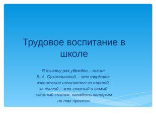 Трудовое воспитание в школе Я тысячу раз убеждён, - писал В. А. Сухомлинский,