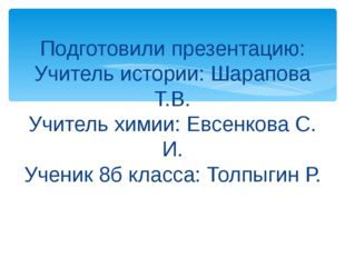 Подготовили презентацию: Учитель истории: Шарапова Т.В. Учитель химии: Евсен