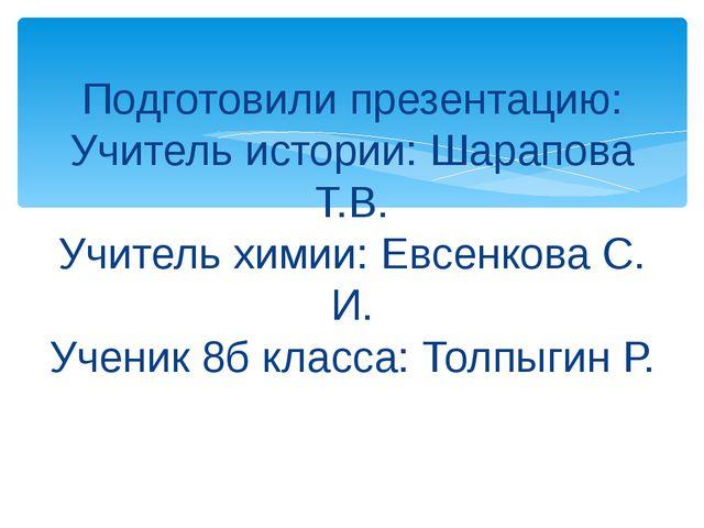 Подготовили презентацию: Учитель истории: Шарапова Т.В. Учитель химии: Евсен...