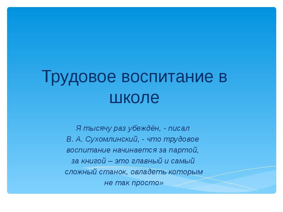 Трудовое воспитание в школе Я тысячу раз убеждён, - писал В. А. Сухомлинский,...