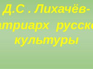 Д.С . Лихачёв- патриарх русской культуры