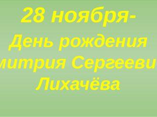 28 ноября- День рождения Дмитрия Сергеевича Лихачёва