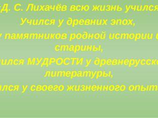 «Д. С. Лихачёв всю жизнь учился. Учился у древних эпох, у памятников родной