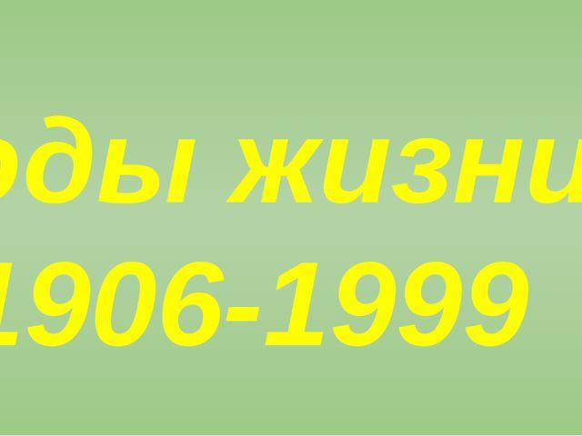 Годы жизни- 1906-1999 Годы жизни- 28 ноября1906 года-30 сентября 1999 года