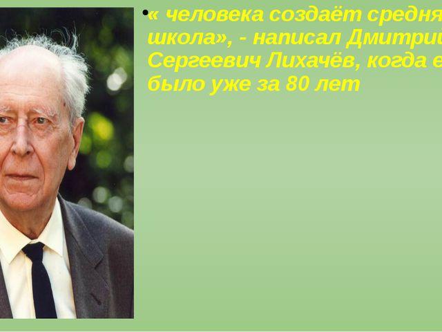 « человека создаёт средняя школа», - написал Дмитрий Сергеевич Лихачёв, когд...