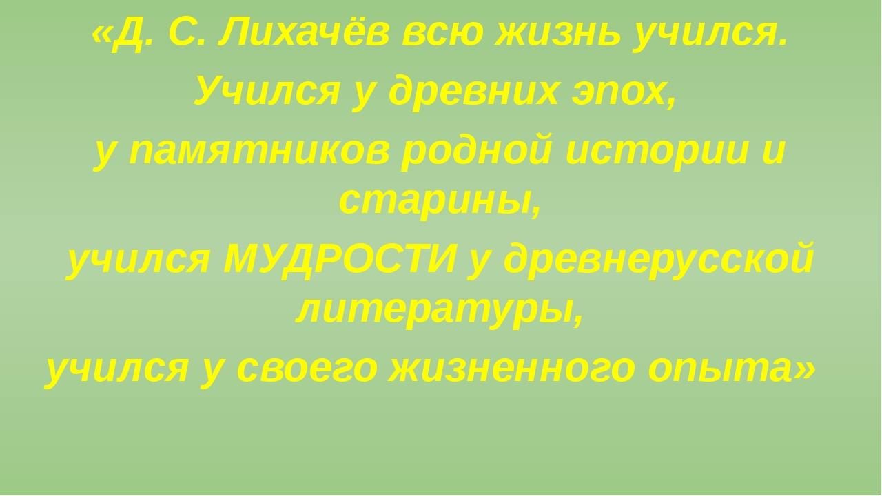 «Д. С. Лихачёв всю жизнь учился. Учился у древних эпох, у памятников родной...