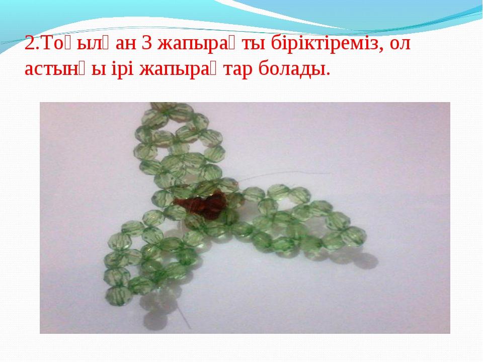 2.Тоқылған 3 жапырақты біріктіреміз, ол астынғы ірі жапырақтар болады.