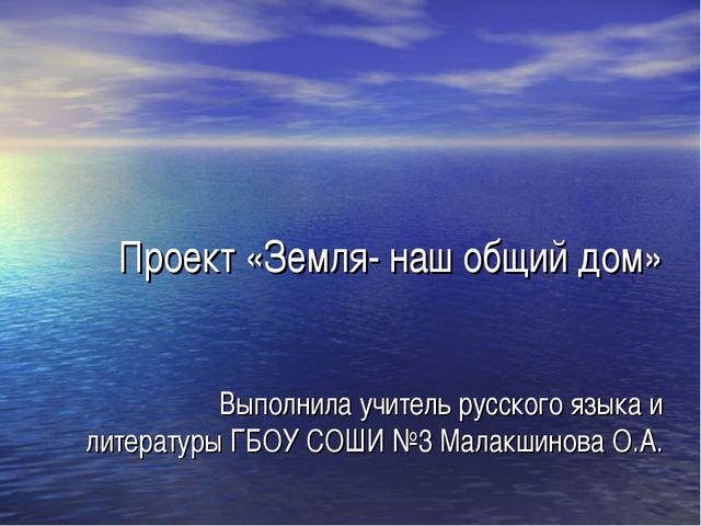 Проект «Земля- наш общий дом» Выполнила учитель русского языка и литературы Г...