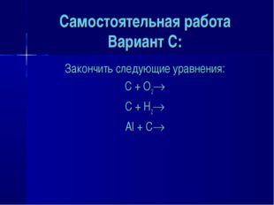 Самостоятельная работа Вариант C: Закончить следующие уравнения: C + O2 C +