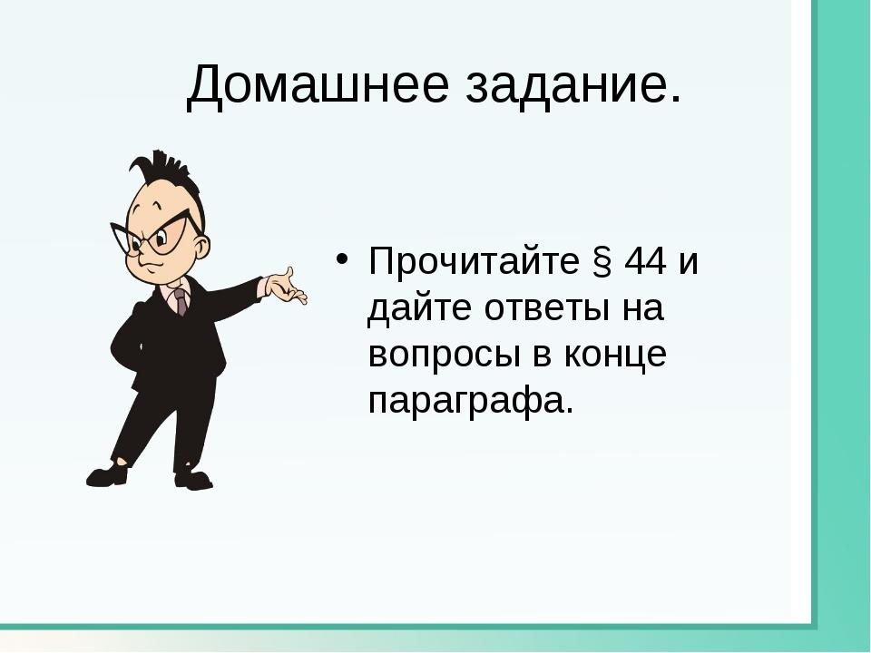 Домашнее задание. Прочитайте § 44 и дайте ответы на вопросы в конце параграфа.