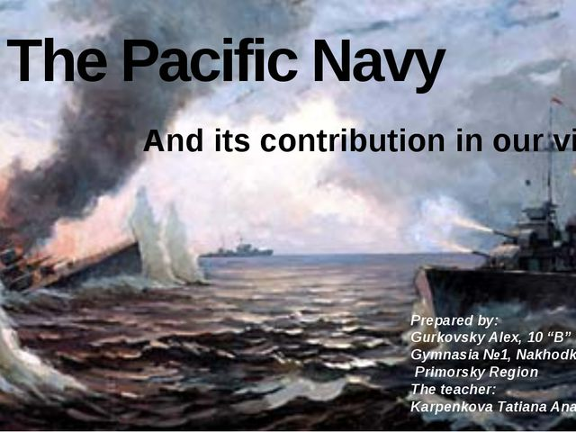 The Pacific Navy And its contribution in our victory Prepared by: Gurkovsky A...