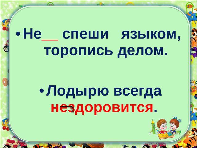 Не__ спеши языком, торопись делом. Лодырю всегда нездоровится.