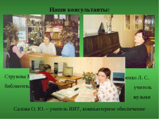 Наши консультанты: Струкова М. С. библиотекарь Слюсаренко Л. С. учитель музык