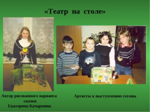 «Театр на столе» Автор рисованного варианта сказки Екатерина Качармина Артист