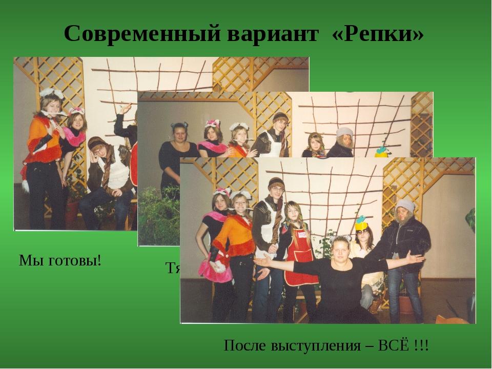 Современный вариант «Репки» Мы готовы! Тянем-потянем… После выступления – ВСЁ...