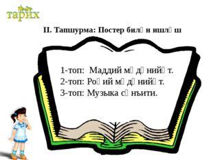 ІІ. Тапшурма: Постер билән ишләш 1-топ: Маддий мәдәнийәт. 2-топ: Роһий мәдән