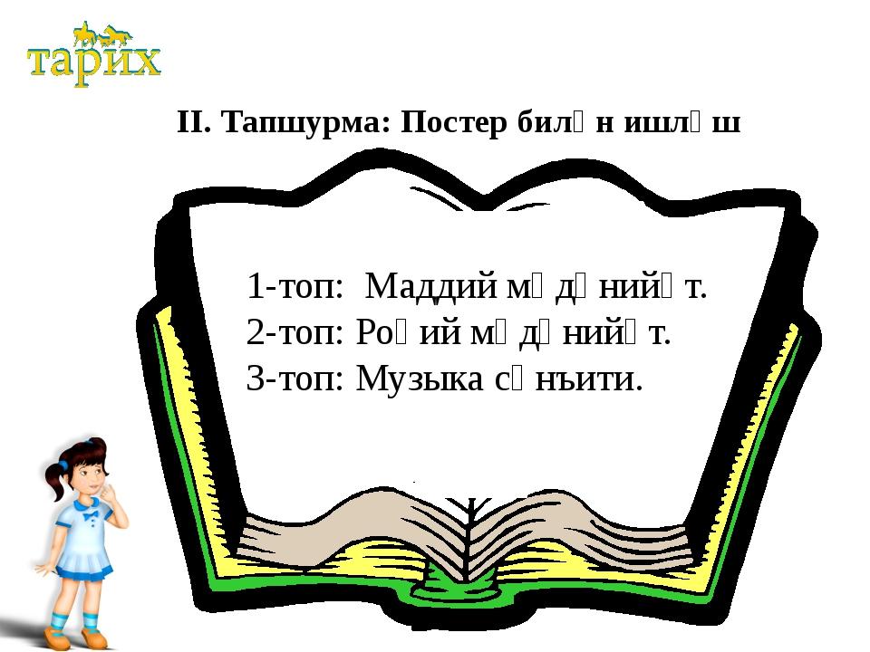 ІІ. Тапшурма: Постер билән ишләш 1-топ: Маддий мәдәнийәт. 2-топ: Роһий мәдән...