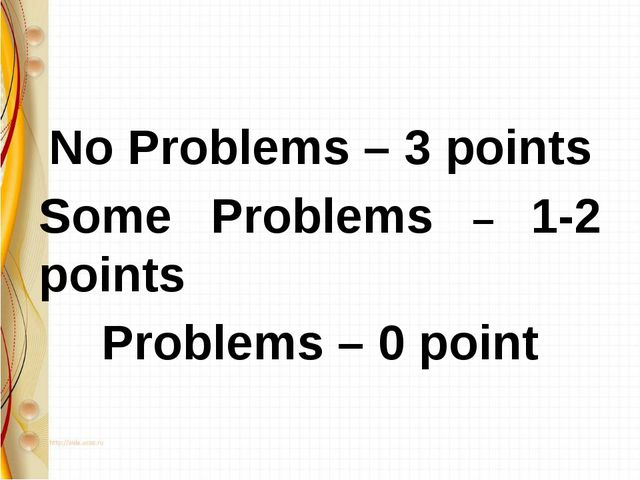 No Problems – 3 points Some Problems – 1-2 points Problems – 0 point