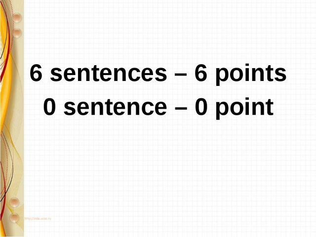 6 sentences – 6 points 0 sentence – 0 point