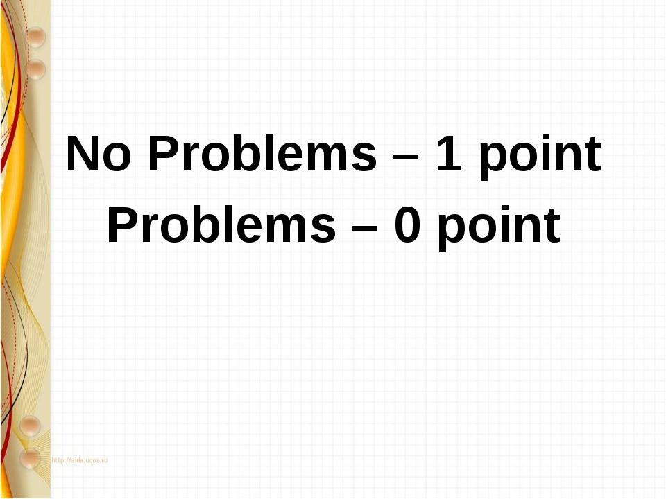 No Problems – 1 point Problems – 0 point