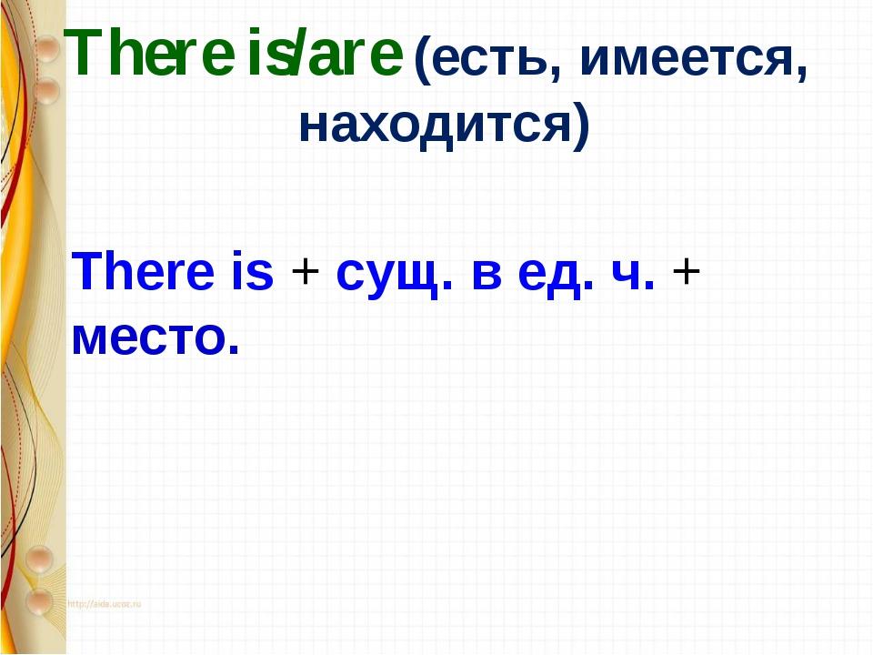 There is/are (есть, имеется, находится) There is + сущ. в ед. ч. + место.