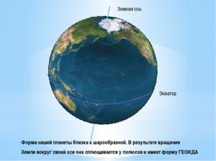 Земная ось Экватор Форма нашей планеты близка к шарообразной. В результате в