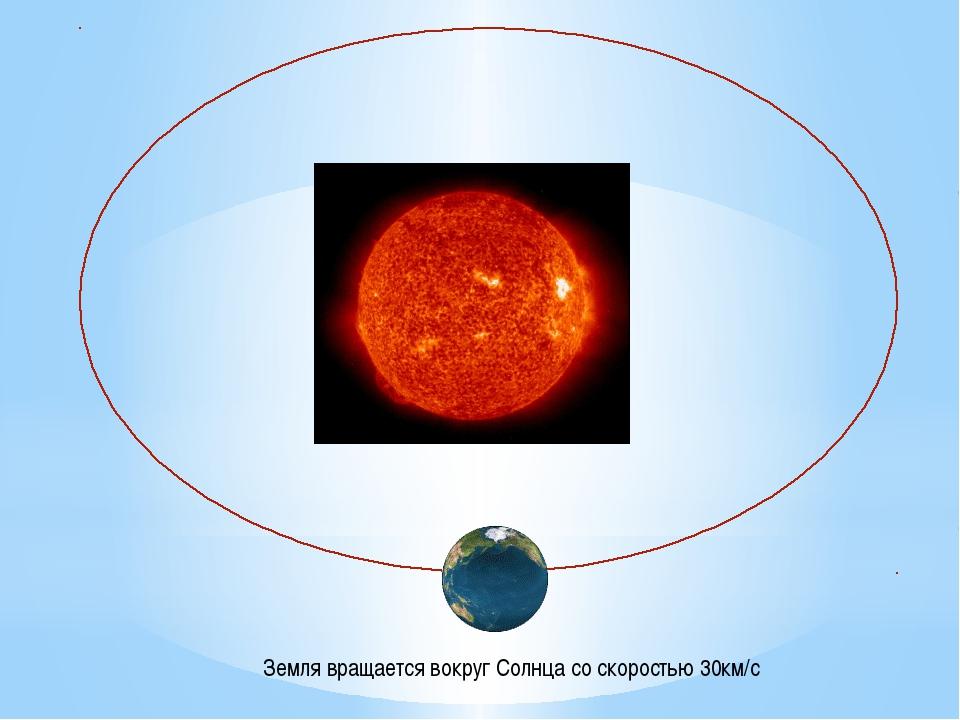 Земля вращается вокруг Солнца со скоростью 30км/с