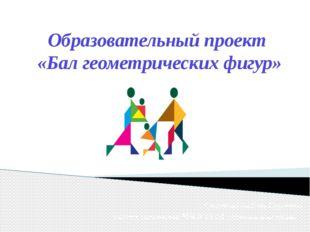 Образовательный проект «Бал геометрических фигур» Степанова Любовь Сергеевна