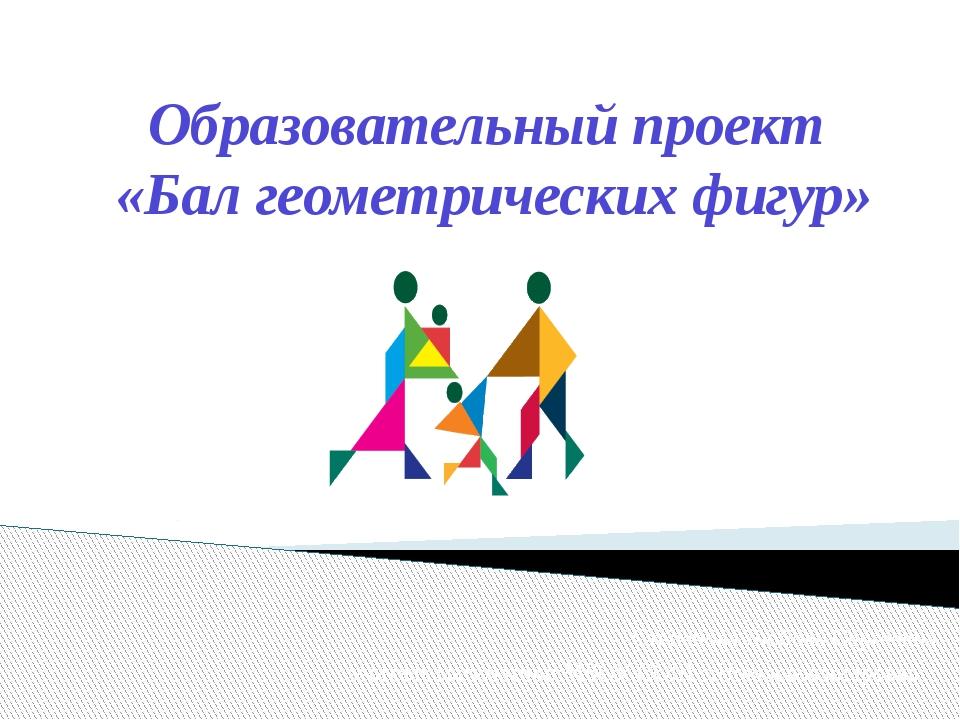 Образовательный проект «Бал геометрических фигур» Степанова Любовь Сергеевна...
