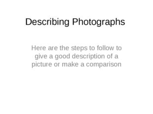 Describing Photographs  Here are the steps to follow to give a good descripti