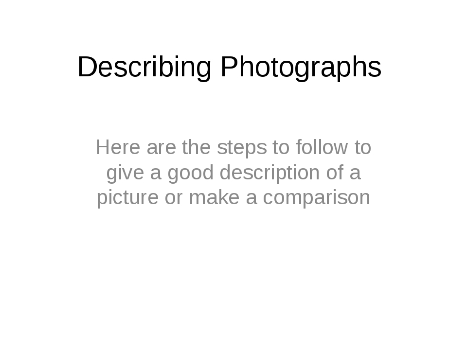 Describing Photographs  Here are the steps to follow to give a good descripti...