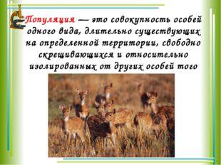 Популяция— это совокупность особей одного вида, длительно существующих на оп