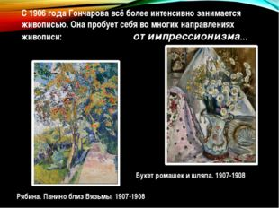 С1906 годаГончарова всё более интенсивно занимается живописью. Она пробует